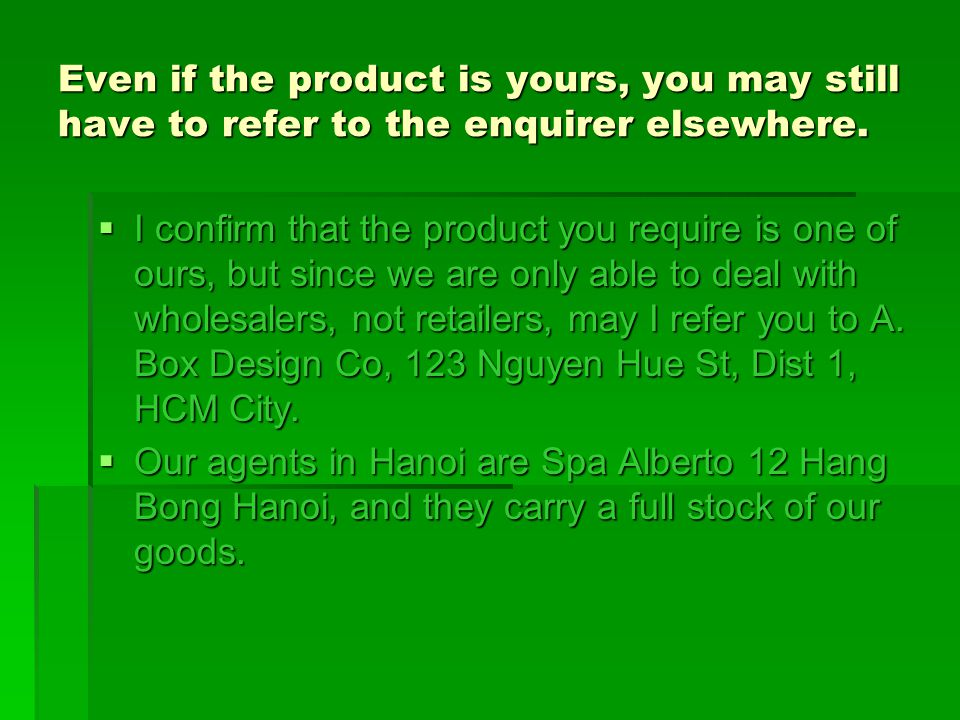 Even if the product is yours, you may still have to refer to the enquirer elsewhere. IIII confirm that the product you require is one of ours, but