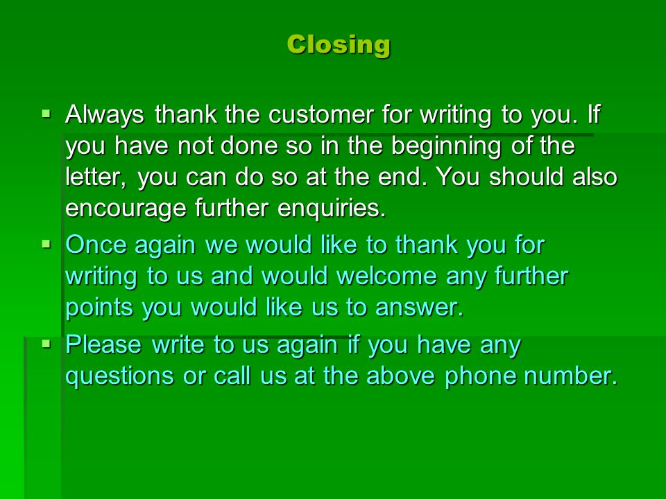Closing  Always thank the customer for writing to you. If you have not done so in the beginning of the letter, you can do so at the end. You should a