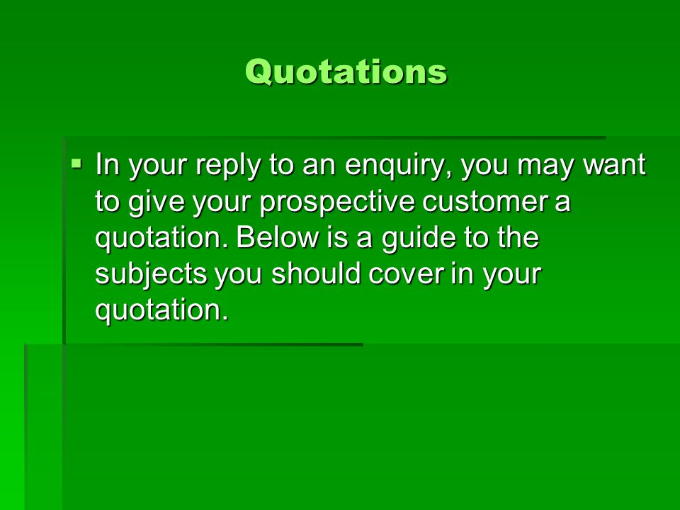 Quotations  In your reply to an enquiry, you may want to give your prospective customer a quotation. Below is a guide to the subjects you should cove