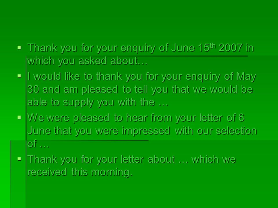  Thank you for your enquiry of June 15 th 2007 in which you asked about…  I would like to thank you for your enquiry of May 30 and am pleased to tel