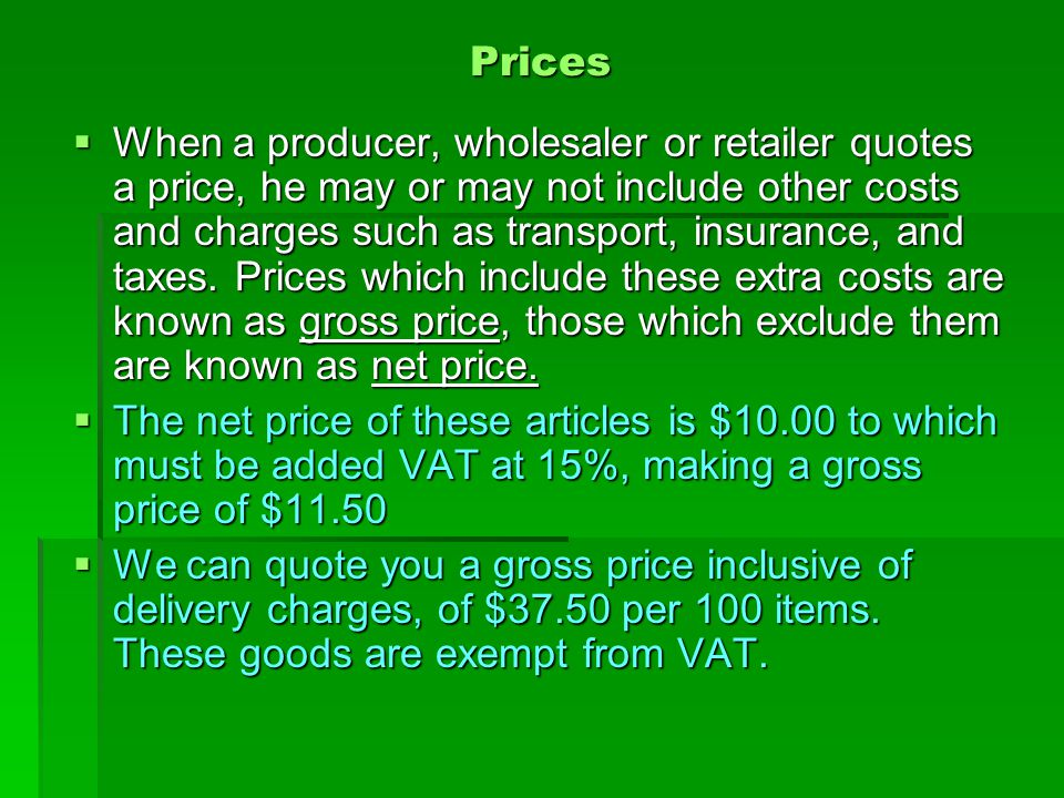 Prices  When a producer, wholesaler or retailer quotes a price, he may or may not include other costs and charges such as transport, insurance, and t