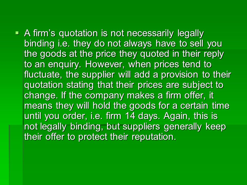  A firm's quotation is not necessarily legally binding i.e. they do not always have to sell you the goods at the price they quoted in their reply to