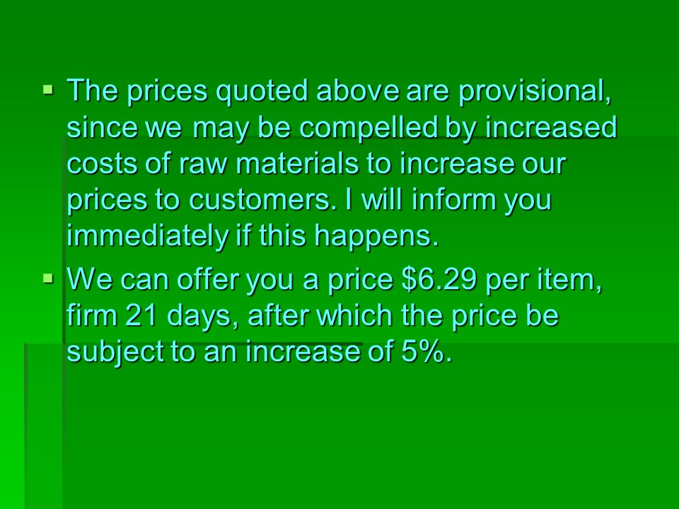 The prices quoted above are provisional, since we may be compelled by increased costs of raw materials to increase our prices to customers. I will i