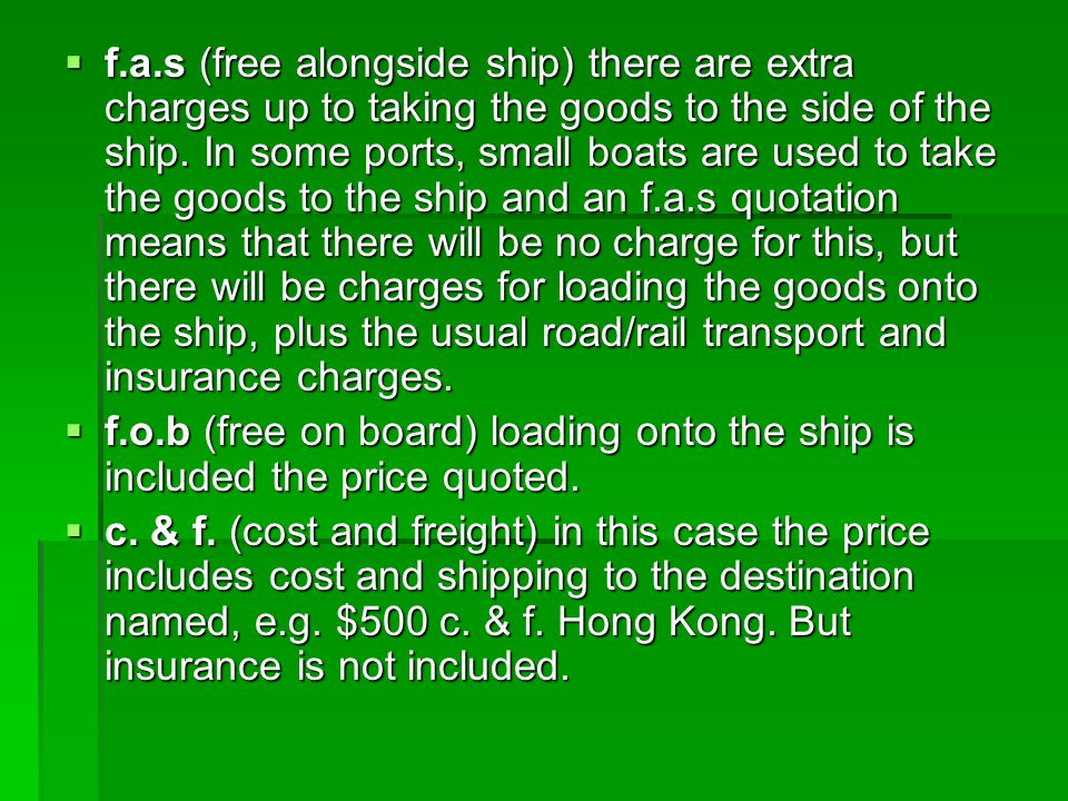 f.a.s (free alongside ship) there are extra charges up to taking the goods to the side of the ship. In some ports, small boats are used to take the
