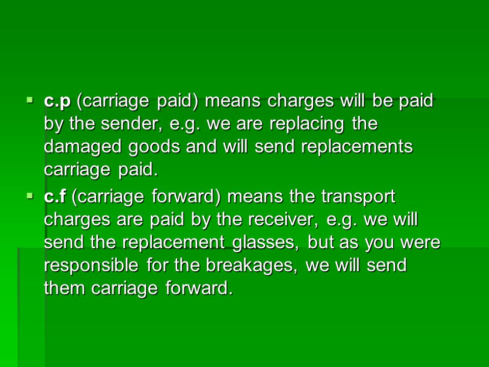  c.p (carriage paid) means charges will be paid by the sender, e.g. we are replacing the damaged goods and will send replacements carriage paid.  c.