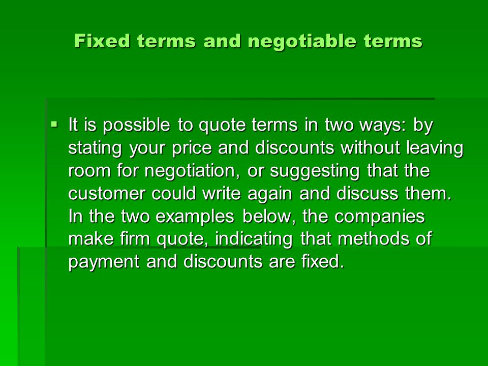 Fixed terms and negotiable terms  It is possible to quote terms in two ways: by stating your price and discounts without leaving room for negotiation