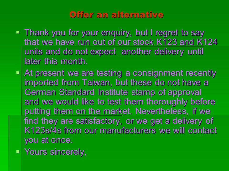 Offer an alternative  Thank you for your enquiry, but I regret to say that we have run out of our stock K123 and K124 units and do not expect another