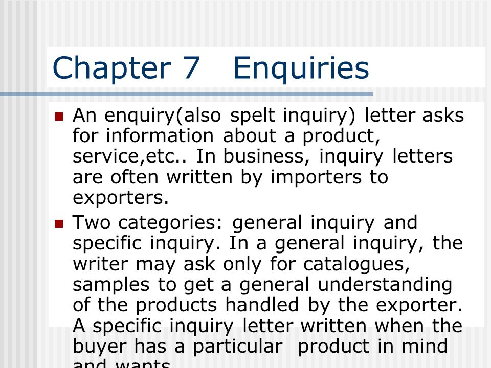 Chapter 7 Enquiries An enquiry(also spelt inquiry) letter asks for information about a product, service,etc..