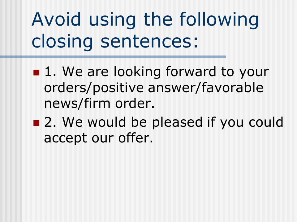 Avoid using the following closing sentences: 1. We are looking forward to your orders/positive answer/favorable news/firm order. 2. We would be please