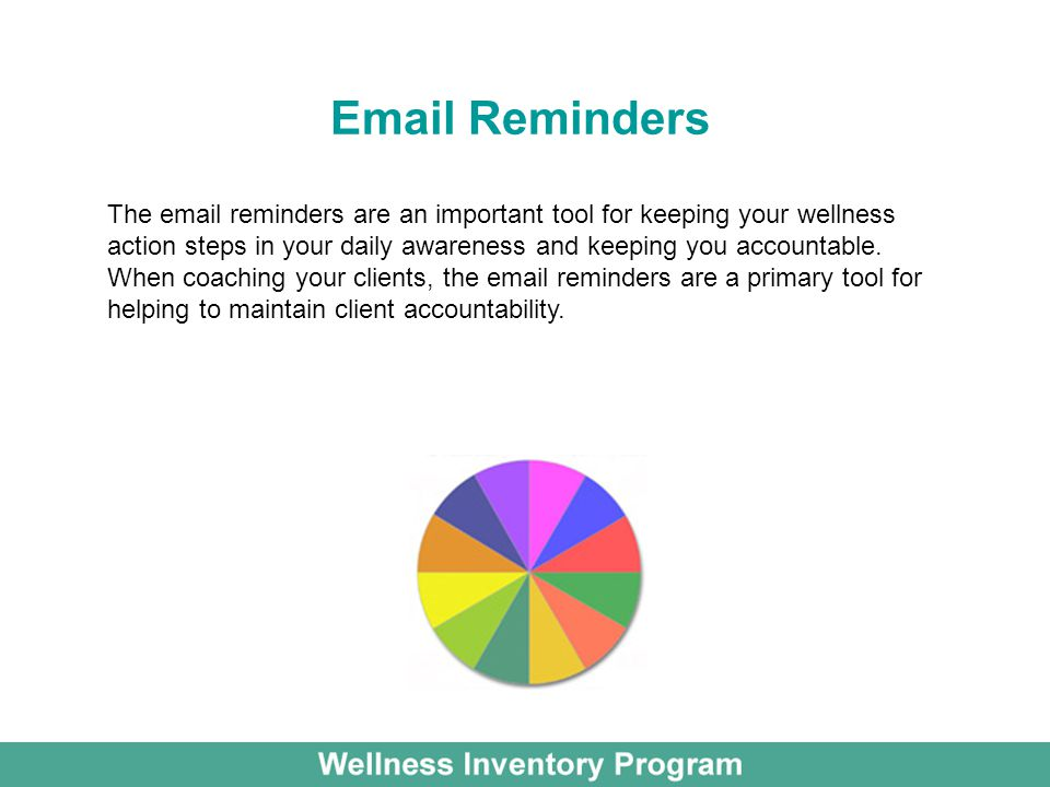 Email Reminders The email reminders are an important tool for keeping your wellness action steps in your daily awareness and keeping you accountable.