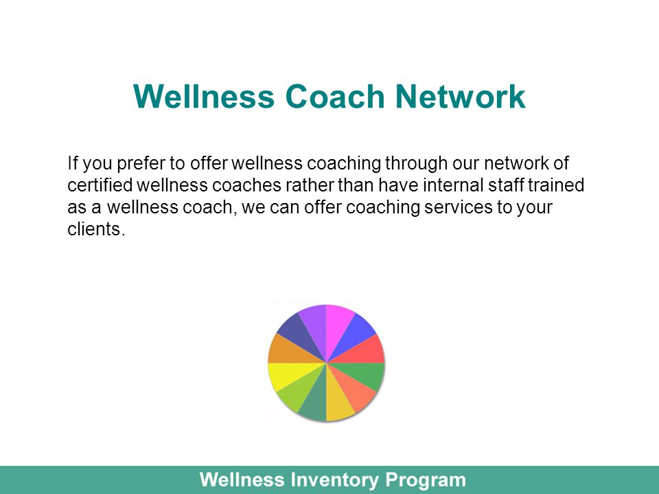 Wellness Coach Network If you prefer to offer wellness coaching through our network of certified wellness coaches rather than have internal staff trained as a wellness coach, we can offer coaching services to your clients.