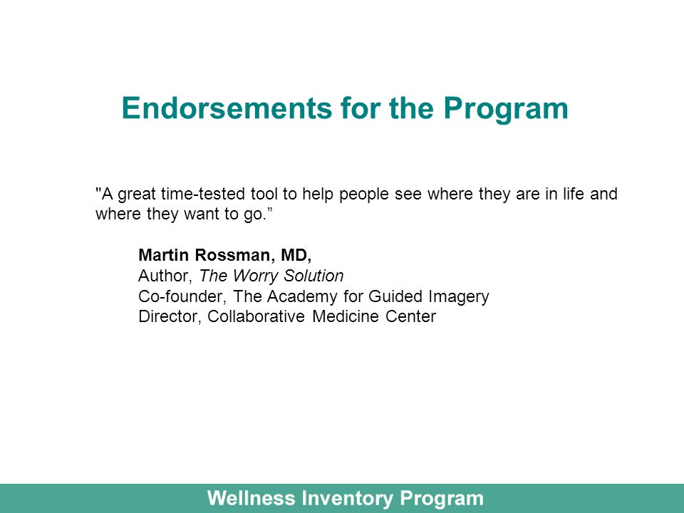 Endorsements for the Program A great time-tested tool to help people see where they are in life and where they want to go. Martin Rossman, MD, Author, The Worry Solution Co-founder, The Academy for Guided Imagery Director, Collaborative Medicine Center