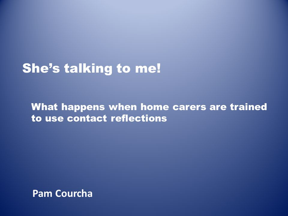 She's talking to me! Pam Courcha What happens when home carers are trained to use contact reflections