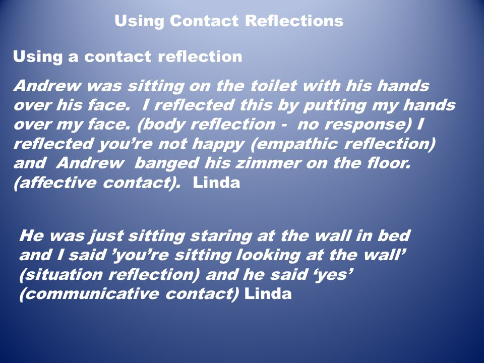 Using Contact Reflections Using a contact reflection Andrew was sitting on the toilet with his hands over his face. I reflected this by putting my han