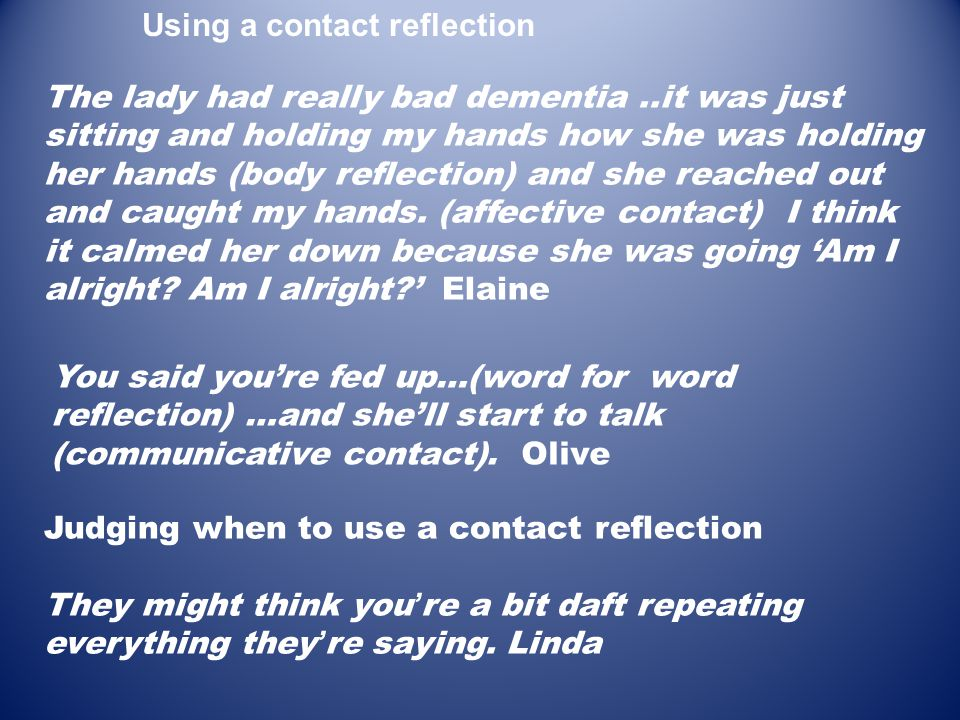 You said you're fed up…(word for word reflection) …and she'll start to talk (communicative contact). Olive The lady had really bad dementia..it was ju