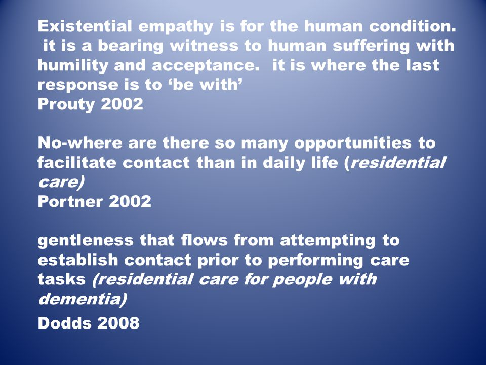 Existential empathy is for the human condition. it is a bearing witness to human suffering with humility and acceptance. it is where the last response