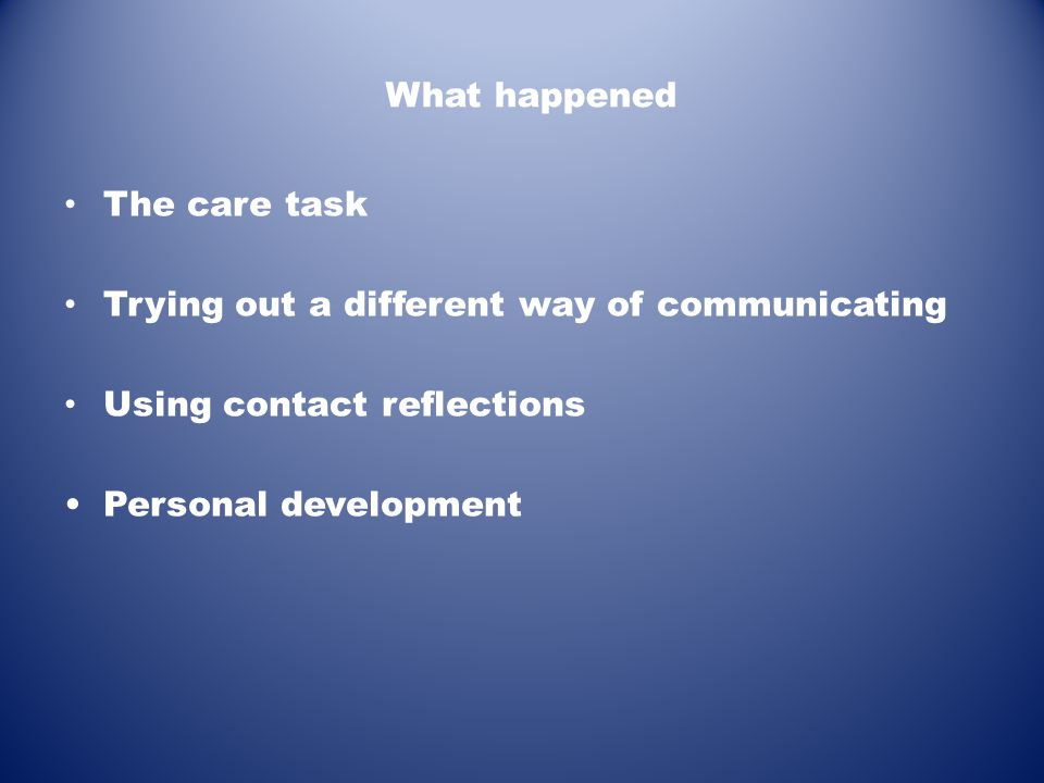What happened The care task Trying out a different way of communicating Using contact reflections Personal development