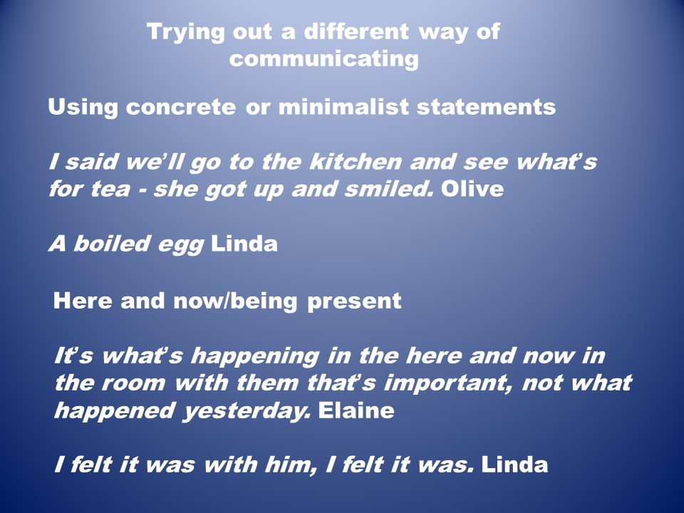 Using concrete or minimalist statements I said we ' ll go to the kitchen and see what ' s for tea - she got up and smiled. Olive A boiled egg Linda Tr