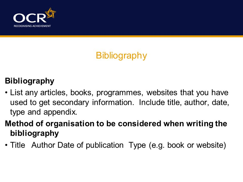 Bibliography List any articles, books, programmes, websites that you have used to get secondary information.