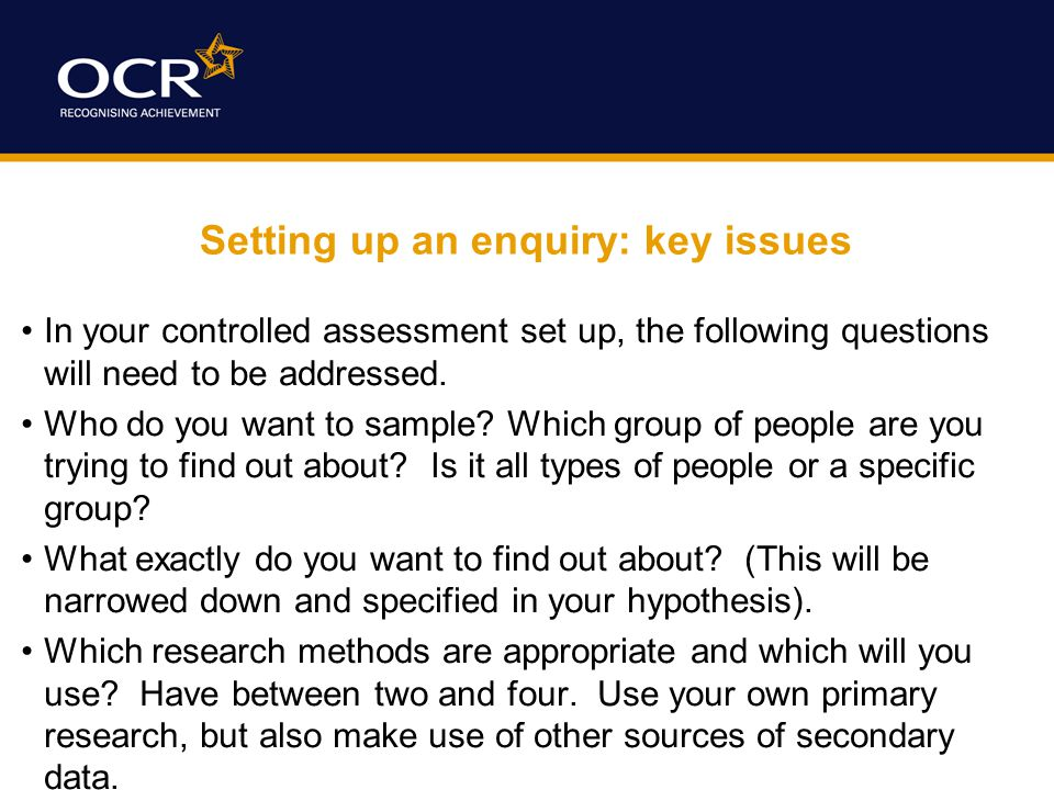 Setting up an enquiry: key issues In your controlled assessment set up, the following questions will need to be addressed.