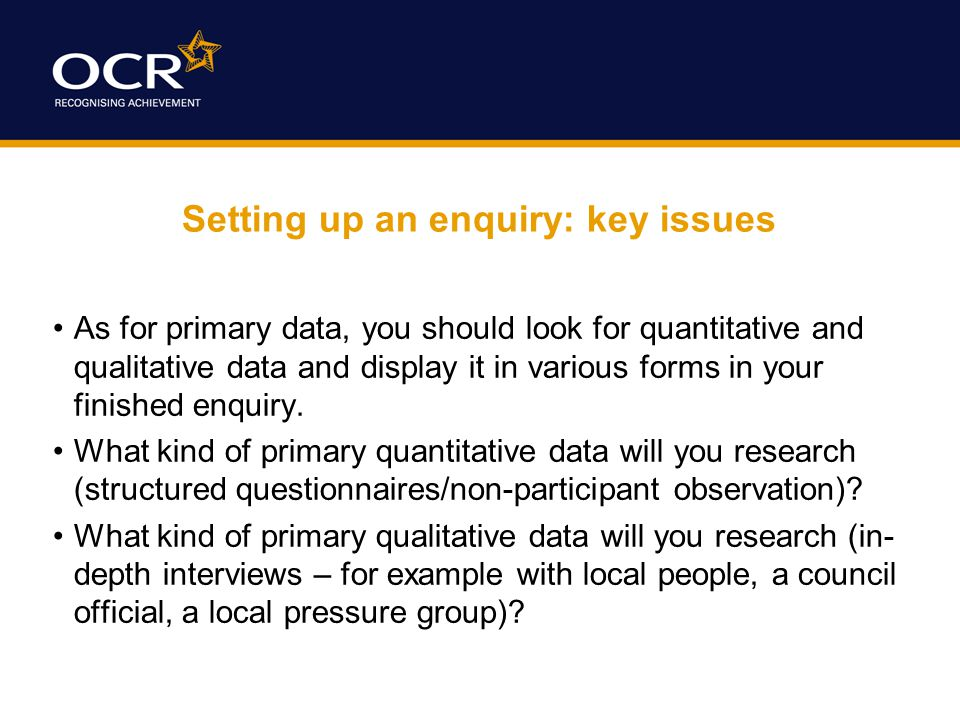 Setting up an enquiry: key issues As for primary data, you should look for quantitative and qualitative data and display it in various forms in your finished enquiry.