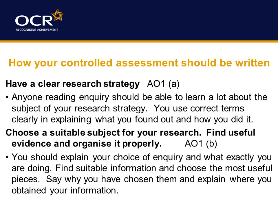 How your controlled assessment should be written Have a clear research strategy AO1 (a) Anyone reading enquiry should be able to learn a lot about the subject of your research strategy.