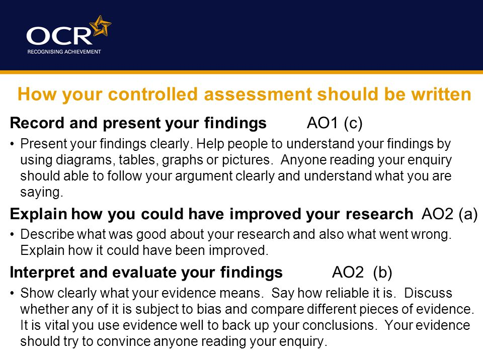 How your controlled assessment should be written Record and present your findings AO1 (c) Present your findings clearly.