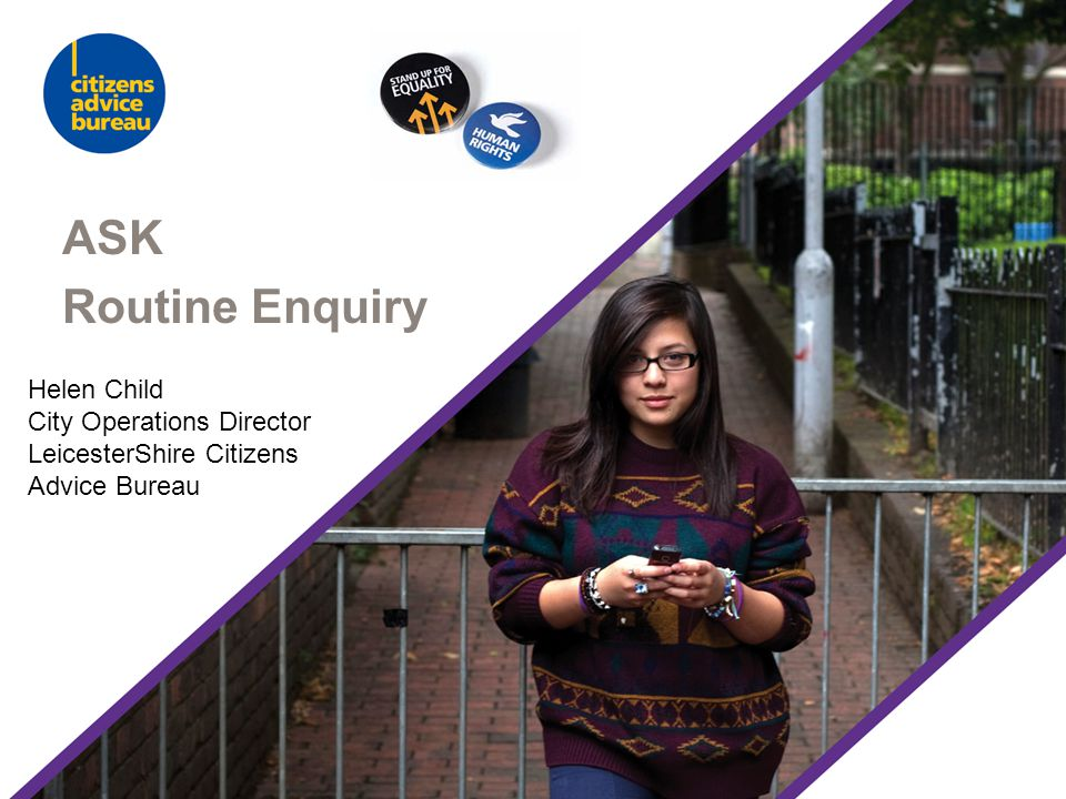ASK Routine Enquiry Helen Child City Operations Director LeicesterShire Citizens Advice Bureau
