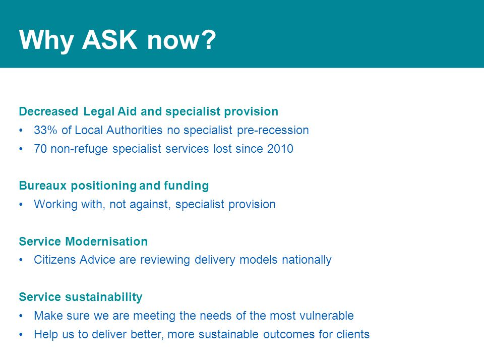 Why ASK now? Decreased Legal Aid and specialist provision 33% of Local Authorities no specialist pre-recession 70 non-refuge specialist services lost