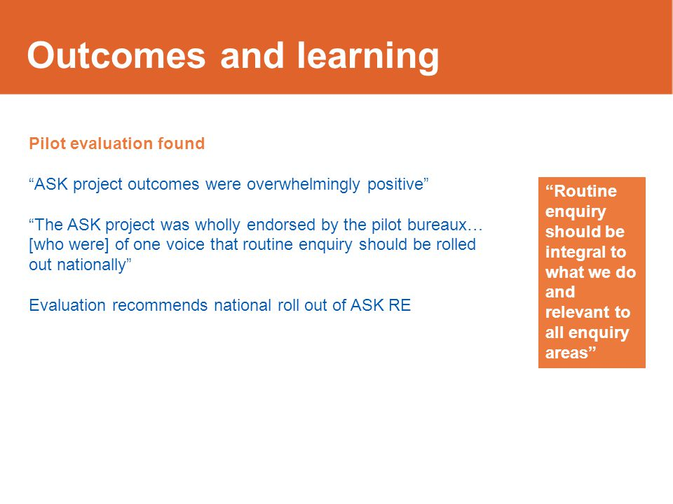 """Outcomes and learning Pilot evaluation found """"ASK project outcomes were overwhelmingly positive"""" """"The ASK project was wholly endorsed by the pilot bur"""