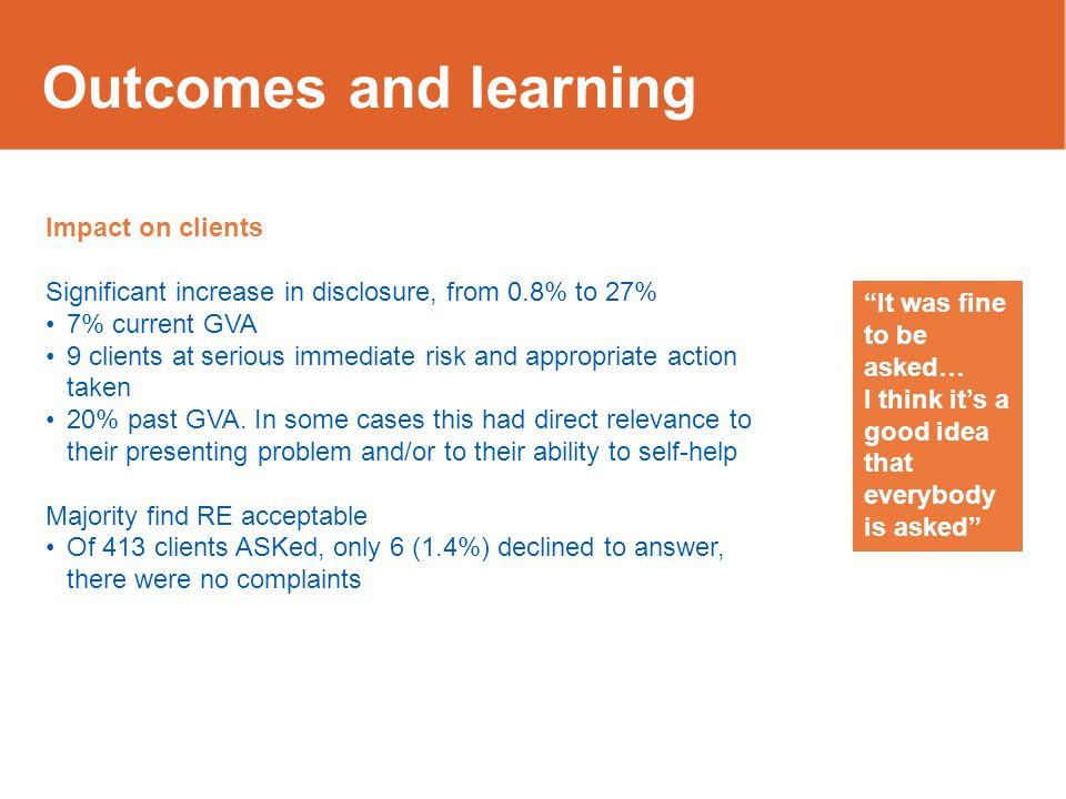 Outcomes and learning Impact on clients Significant increase in disclosure, from 0.8% to 27% 7% current GVA 9 clients at serious immediate risk and ap