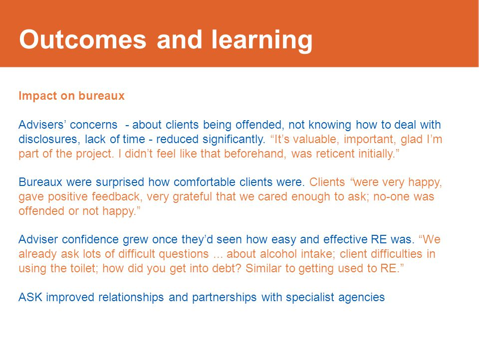 Outcomes and learning Impact on bureaux Advisers' concerns - about clients being offended, not knowing how to deal with disclosures, lack of time - re