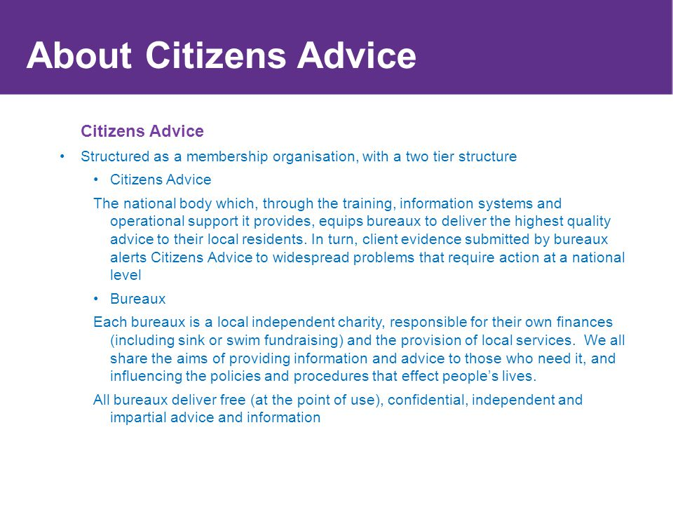 About Citizens Advice Citizens Advice Structured as a membership organisation, with a two tier structure Citizens Advice The national body which, thro