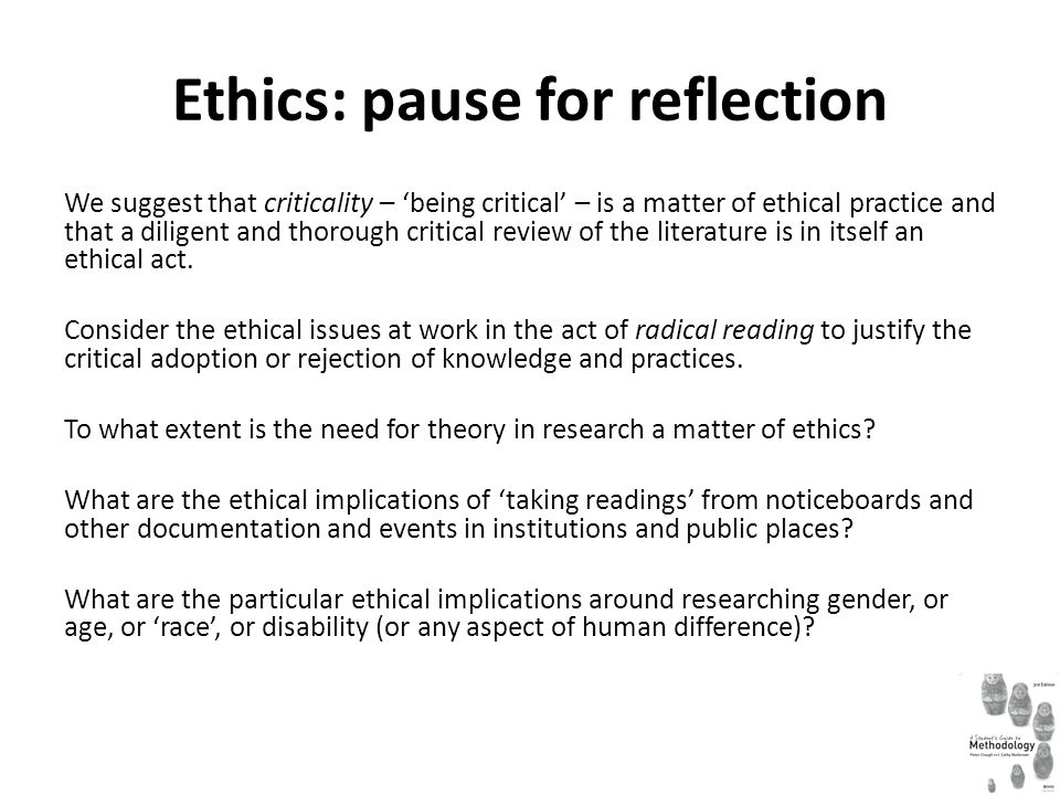 Ethics: pause for reflection We suggest that criticality – 'being critical' – is a matter of ethical practice and that a diligent and thorough critical review of the literature is in itself an ethical act.