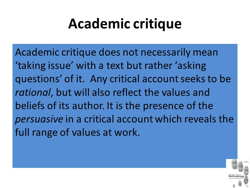 Academic critique Academic critique does not necessarily mean 'taking issue' with a text but rather 'asking questions' of it.