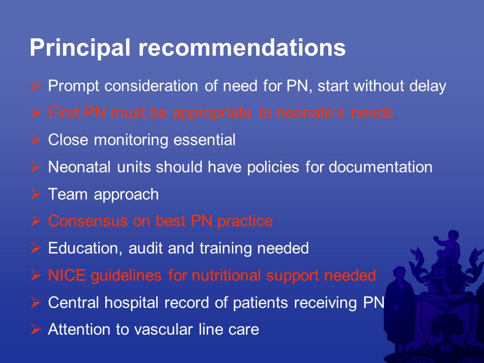 Principal recommendations  Prompt consideration of need for PN, start without delay  First PN must be appropriate to neonate's needs  Close monitoring essential  Neonatal units should have policies for documentation  Team approach  Consensus on best PN practice  Education, audit and training needed  NICE guidelines for nutritional support needed  Central hospital record of patients receiving PN  Attention to vascular line care