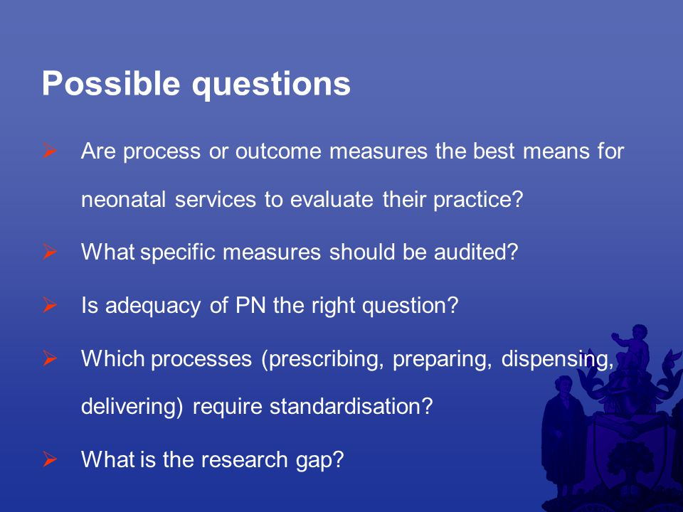 Possible questions  Are process or outcome measures the best means for neonatal services to evaluate their practice.