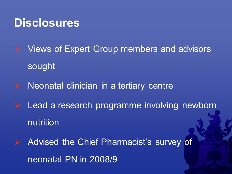 Disclosures  Views of Expert Group members and advisors sought  Neonatal clinician in a tertiary centre  Lead a research programme involving newborn nutrition  Advised the Chief Pharmacist's survey of neonatal PN in 2008/9