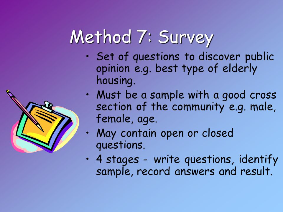 Method 7: Survey Set of questions to discover public opinion e.g.