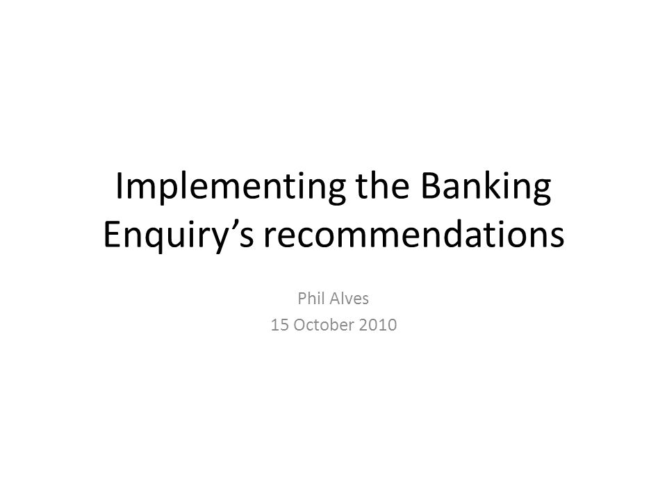 Implementing the Banking Enquiry's recommendations Phil Alves 15 October 2010