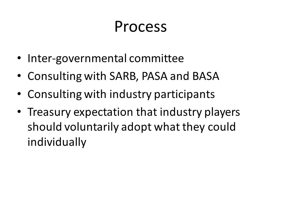Process Inter-governmental committee Consulting with SARB, PASA and BASA Consulting with industry participants Treasury expectation that industry play