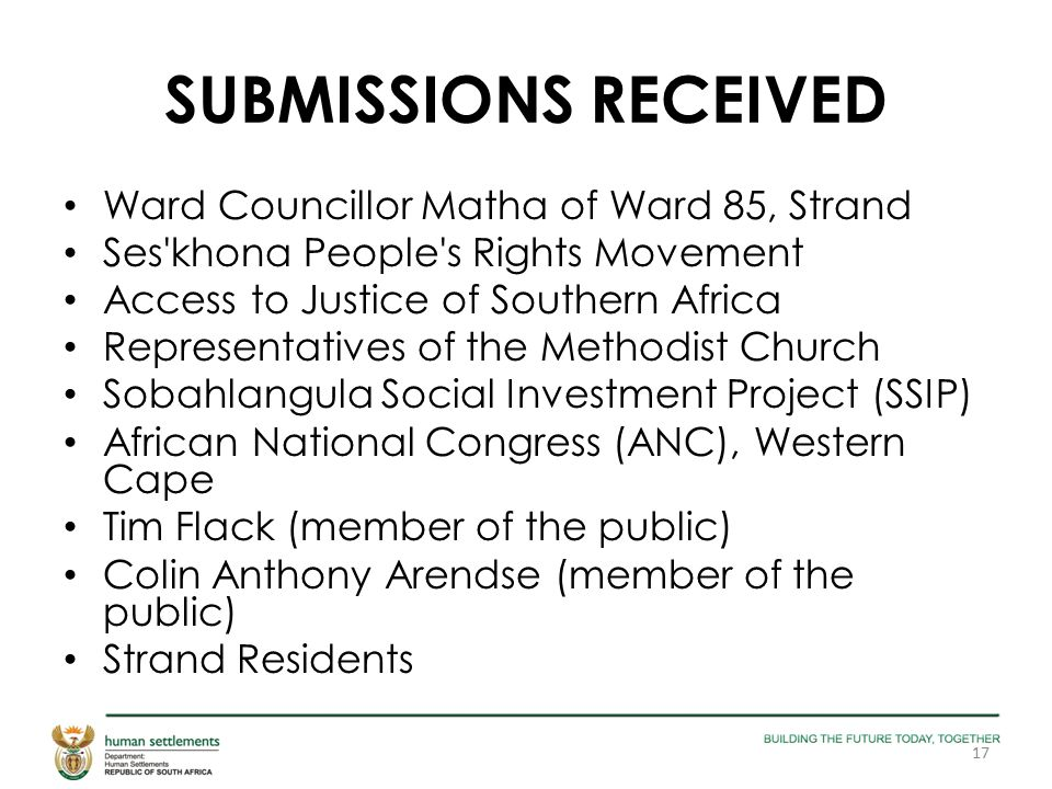 SUBMISSIONS RECEIVED Ward Councillor Matha of Ward 85, Strand Ses khona People s Rights Movement Access to Justice of Southern Africa Representatives of the Methodist Church Sobahlangula Social Investment Project (SSIP) African National Congress (ANC), Western Cape Tim Flack (member of the public) Colin Anthony Arendse (member of the public) Strand Residents 17