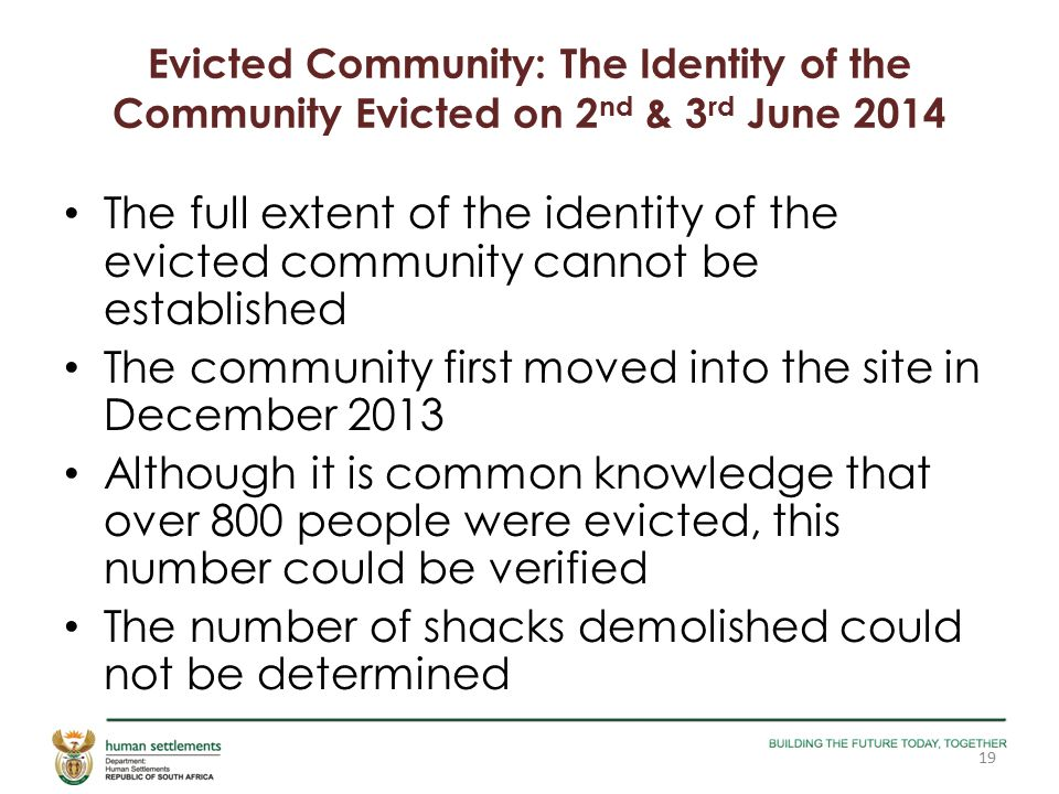 Evicted Community: The Identity of the Community Evicted on 2 nd & 3 rd June 2014 The full extent of the identity of the evicted community cannot be established The community first moved into the site in December 2013 Although it is common knowledge that over 800 people were evicted, this number could be verified The number of shacks demolished could not be determined 19