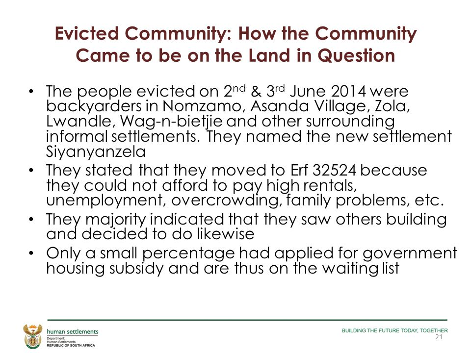 Evicted Community: How the Community Came to be on the Land in Question The people evicted on 2 nd & 3 rd June 2014 were backyarders in Nomzamo, Asanda Village, Zola, Lwandle, Wag-n-bietjie and other surrounding informal settlements.
