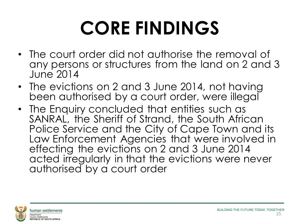 CORE FINDINGS The court order did not authorise the removal of any persons or structures from the land on 2 and 3 June 2014 The evictions on 2 and 3 June 2014, not having been authorised by a court order, were illegal The Enquiry concluded that entities such as SANRAL, the Sheriff of Strand, the South African Police Service and the City of Cape Town and its Law Enforcement Agencies that were involved in effecting the evictions on 2 and 3 June 2014 acted irregularly in that the evictions were never authorised by a court order 25