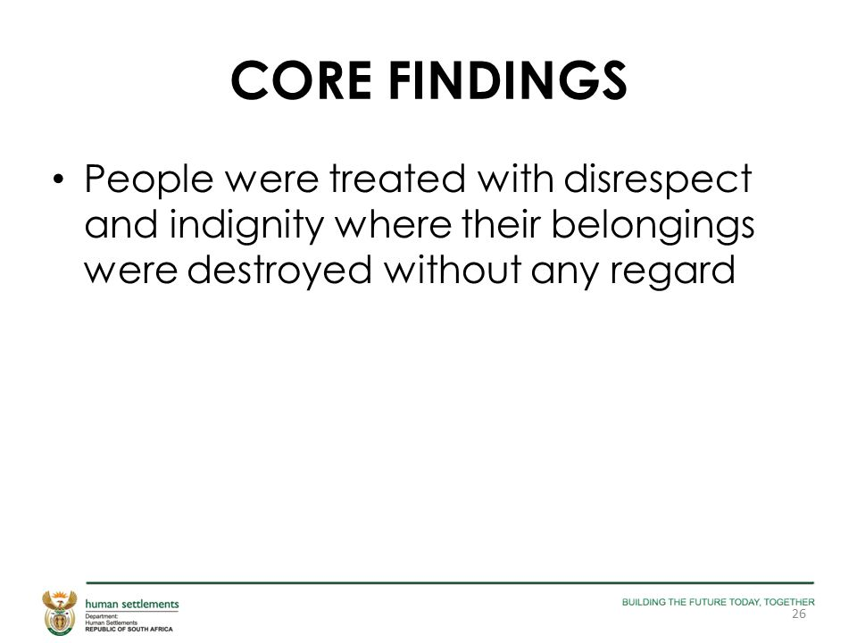 CORE FINDINGS People were treated with disrespect and indignity where their belongings were destroyed without any regard 26
