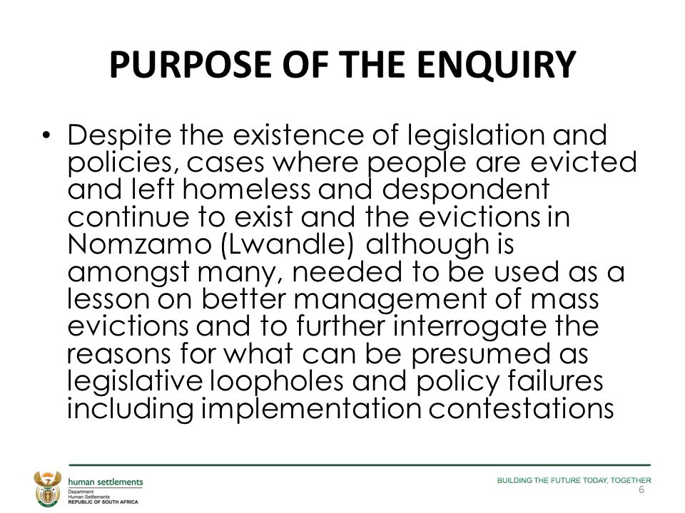 PURPOSE OF THE ENQUIRY Despite the existence of legislation and policies, cases where people are evicted and left homeless and despondent continue to exist and the evictions in Nomzamo (Lwandle) although is amongst many, needed to be used as a lesson on better management of mass evictions and to further interrogate the reasons for what can be presumed as legislative loopholes and policy failures including implementation contestations 6