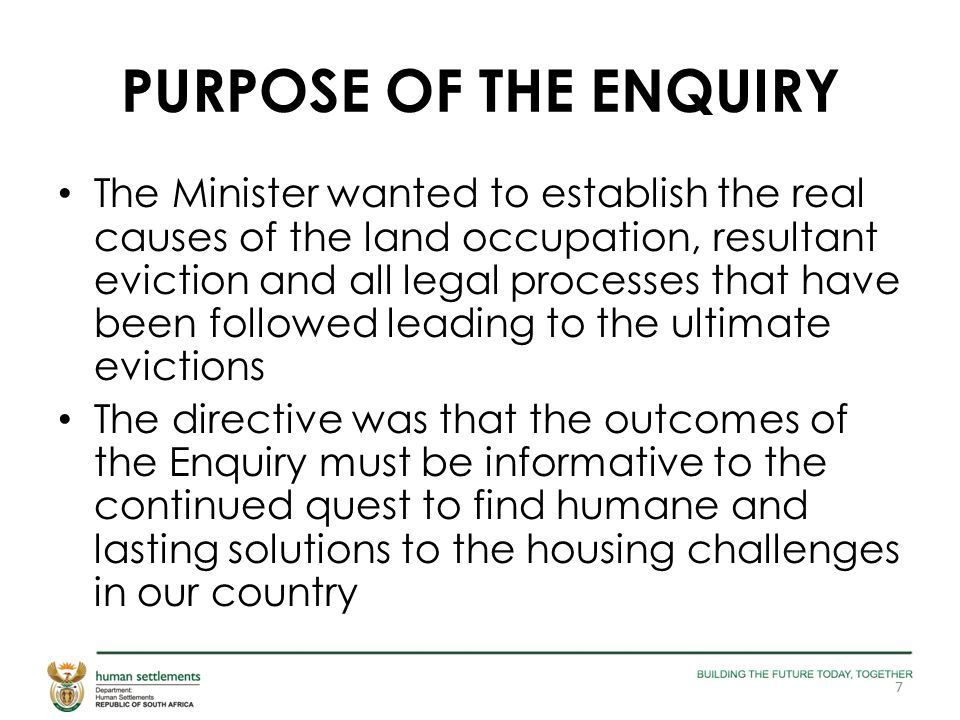 PURPOSE OF THE ENQUIRY The Minister wanted to establish the real causes of the land occupation, resultant eviction and all legal processes that have b
