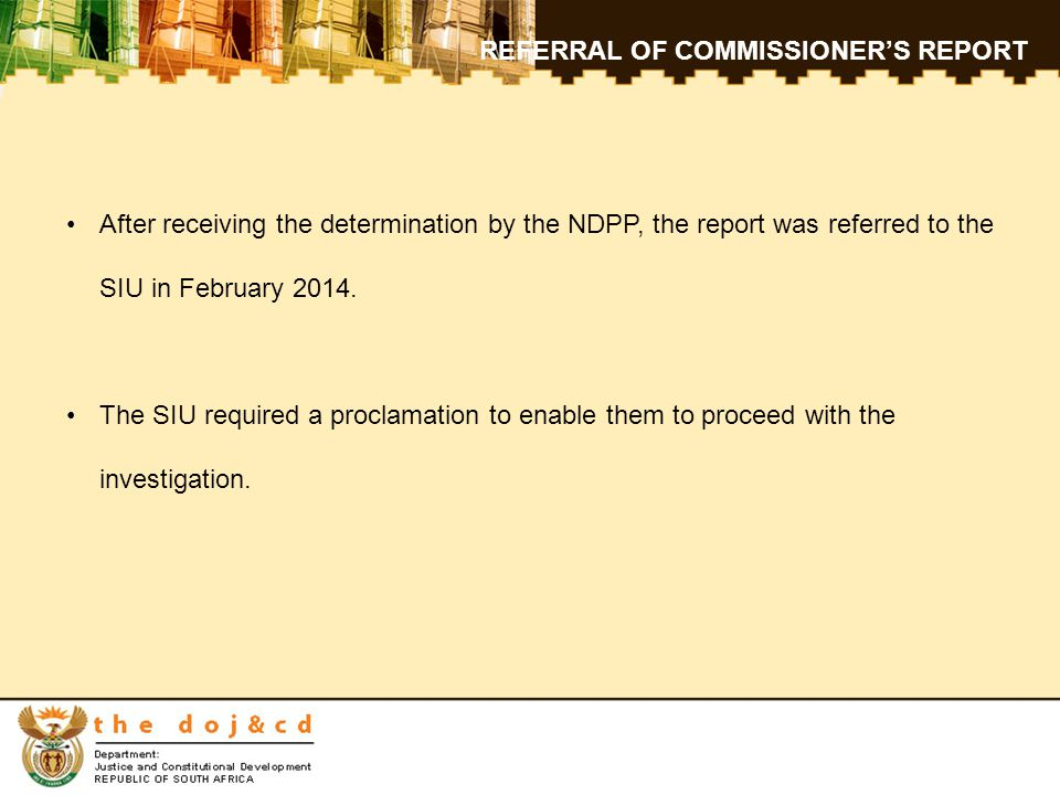 REFERRAL OF COMMISSIONER'S REPORT After receiving the determination by the NDPP, the report was referred to the SIU in February 2014.