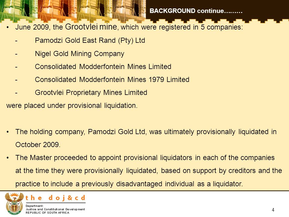 4 BACKGROUND continue……… June 2009, the Grootvlei mine, which were registered in 5 companies: -Pamodzi Gold East Rand (Pty) Ltd -Nigel Gold Mining Company -Consolidated Modderfontein Mines Limited -Consolidated Modderfontein Mines 1979 Limited -Grootvlei Proprietary Mines Limited were placed under provisional liquidation.